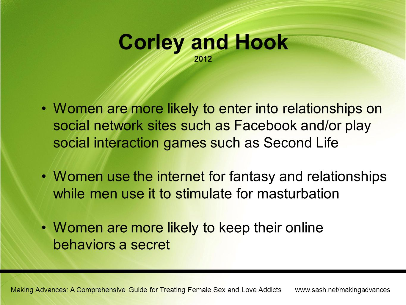 Making Advances: A Comprehensive Guide for Treating Female Sex and Love Addicts www.sash.net/makingadvances Womens Sexuality Survey (Study reported by Corley and Hook 2012) 14% of women in study reported cybersex as problem Women in this group reported more time online and reported more symptoms than the addicted/no cybersex group 79.3% of that group reported frequently visiting porn/and chat rooms 57% of that group reported relying on abusive porn/fantasies to feel aroused