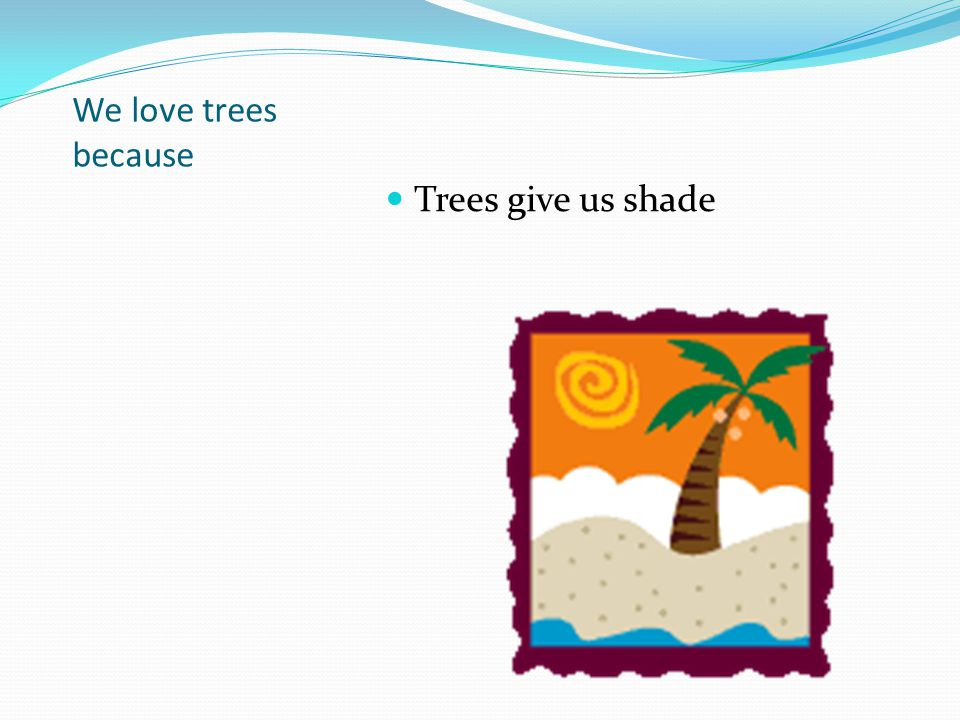 We love trees because Trees give us shade