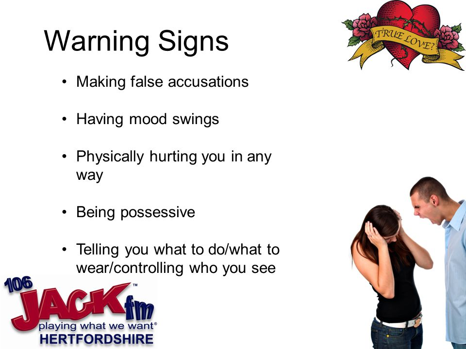 Making false accusations Having mood swings Physically hurting you in any way Being possessive Telling you what to do/what to wear/controlling who you see Warning Signs