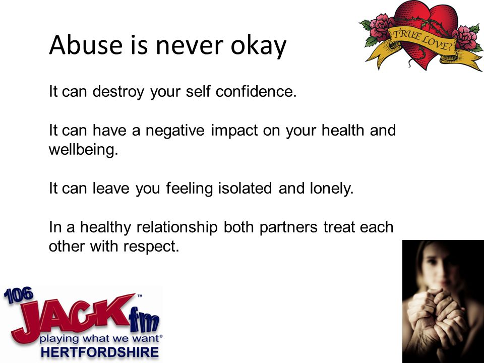 Abuse is never okay It can destroy your self confidence.