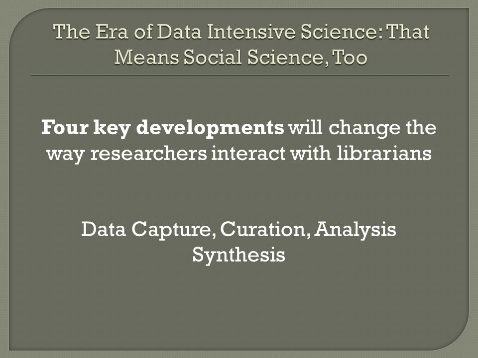 Four key developments will change the way researchers interact with librarians Data Capture, Curation, Analysis Synthesis