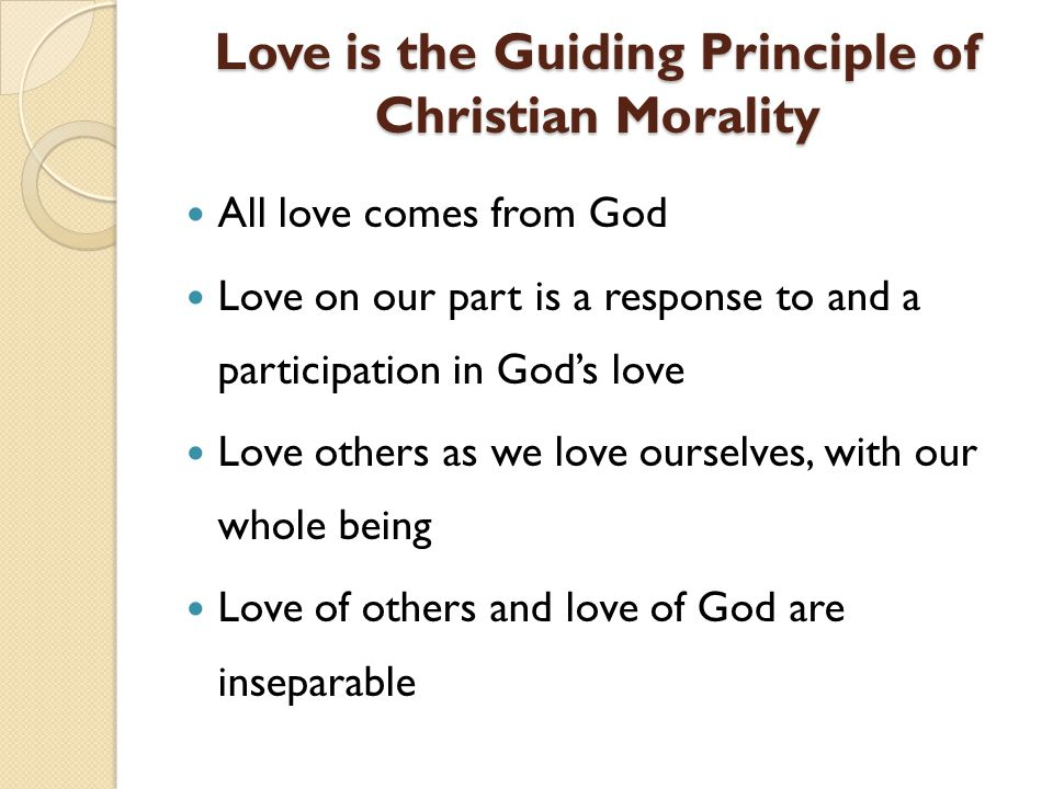 Love is the Guiding Principle of Christian Morality Love is the Guiding Principle of Christian Morality All love comes from God Love on our part is a response to and a participation in Gods love Love others as we love ourselves, with our whole being Love of others and love of God are inseparable