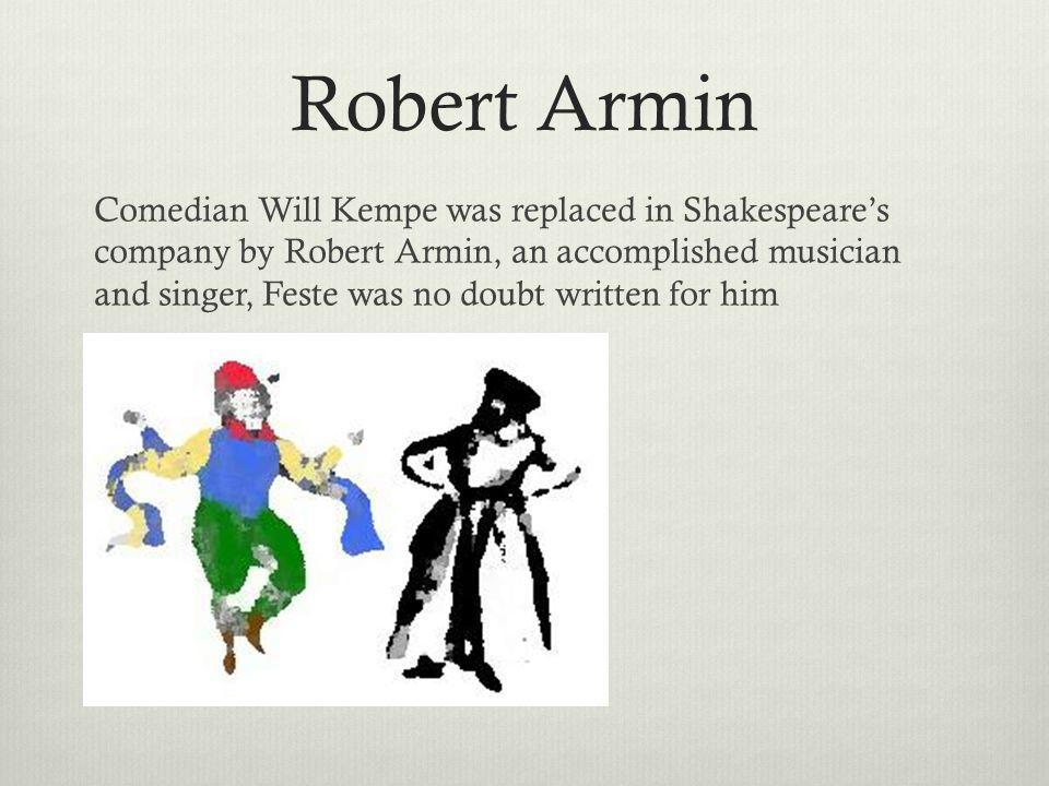 Robert Armin Comedian Will Kempe was replaced in Shakespeares company by Robert Armin, an accomplished musician and singer, Feste was no doubt written for him
