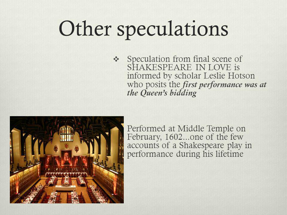 Other speculations Speculation from final scene of SHAKESPEARE IN LOVE is informed by scholar Leslie Hotson who posits the first performance was at the Queens bidding Performed at Middle Temple on February, 1602...one of the few accounts of a Shakespeare play in performance during his lifetime