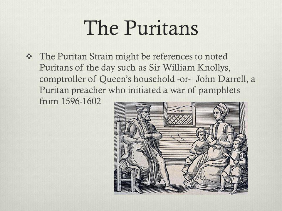 The Puritans The Puritan Strain might be references to noted Puritans of the day such as Sir William Knollys, comptroller of Queens household -or- John Darrell, a Puritan preacher who initiated a war of pamphlets from 1596-1602