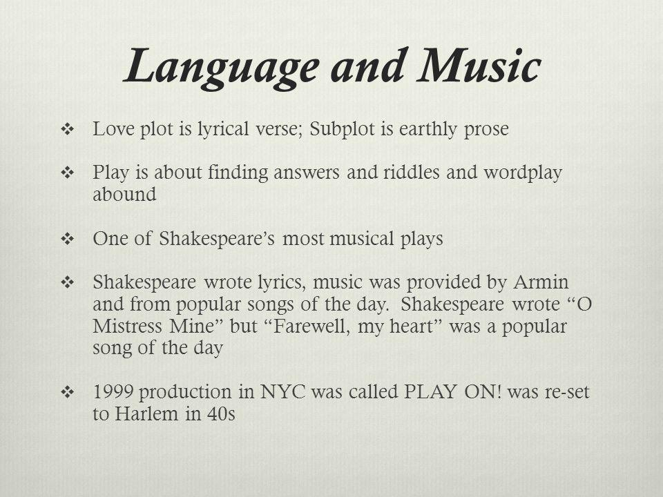 Language and Music Love plot is lyrical verse; Subplot is earthly prose Play is about finding answers and riddles and wordplay abound One of Shakespea