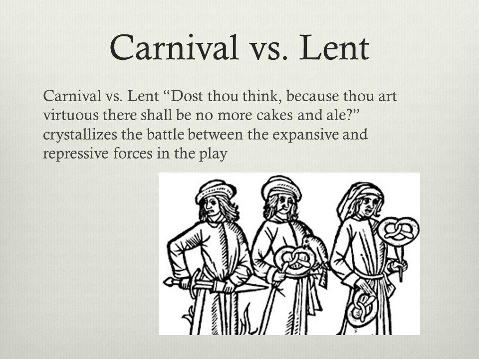 Carnival vs. Lent Carnival vs. Lent Dost thou think, because thou art virtuous there shall be no more cakes and ale? crystallizes the battle between t