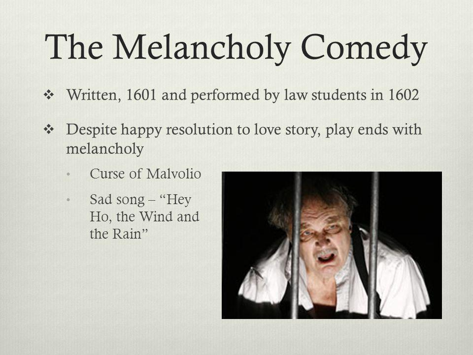 The Melancholy Comedy Written, 1601 and performed by law students in 1602 Despite happy resolution to love story, play ends with melancholy Curse of Malvolio Sad song – Hey Ho, the Wind and the Rain