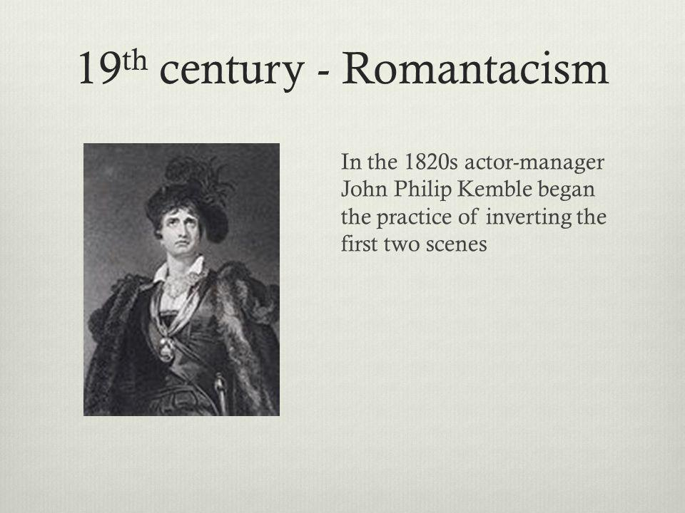 19 th century - Romantacism In the 1820s actor-manager John Philip Kemble began the practice of inverting the first two scenes