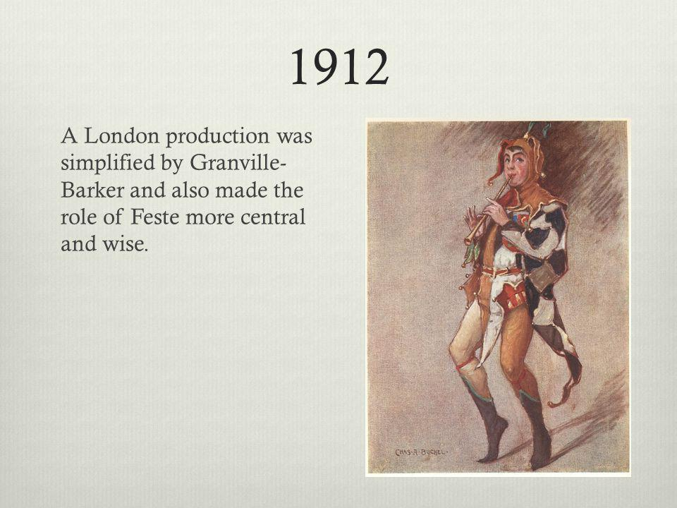 1912 A London production was simplified by Granville- Barker and also made the role of Feste more central and wise.
