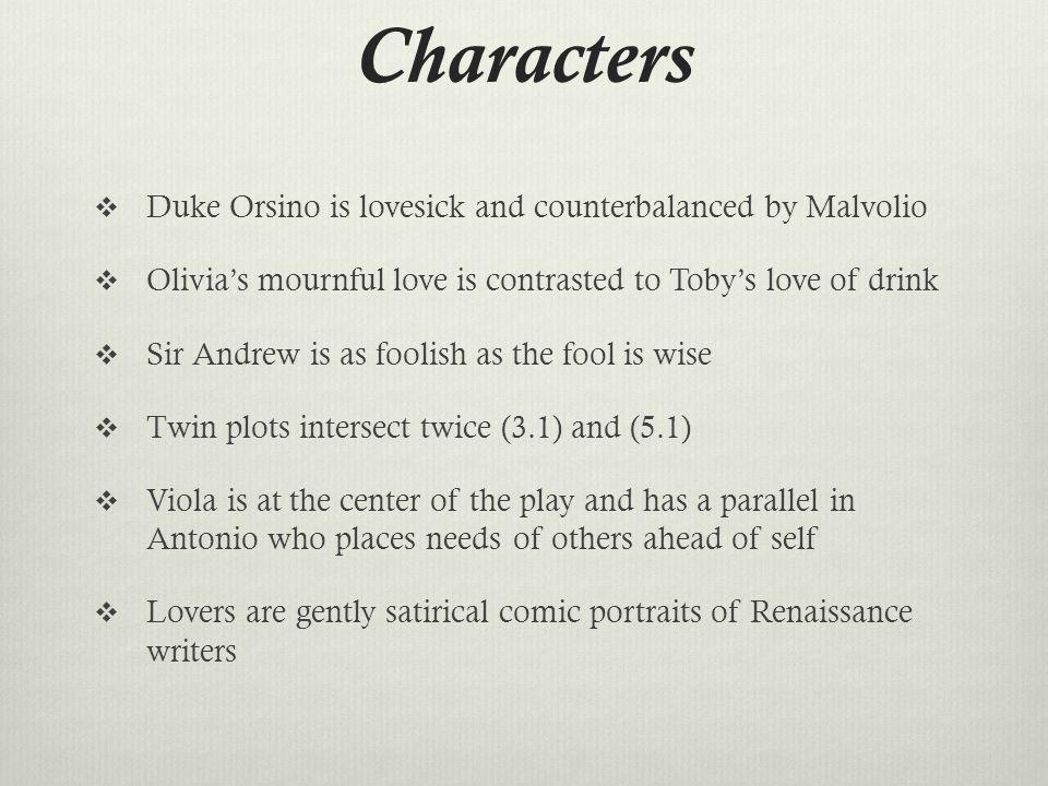 Characters Duke Orsino is lovesick and counterbalanced by Malvolio Olivias mournful love is contrasted to Tobys love of drink Sir Andrew is as foolish as the fool is wise Twin plots intersect twice (3.1) and (5.1) Viola is at the center of the play and has a parallel in Antonio who places needs of others ahead of self Lovers are gently satirical comic portraits of Renaissance writers