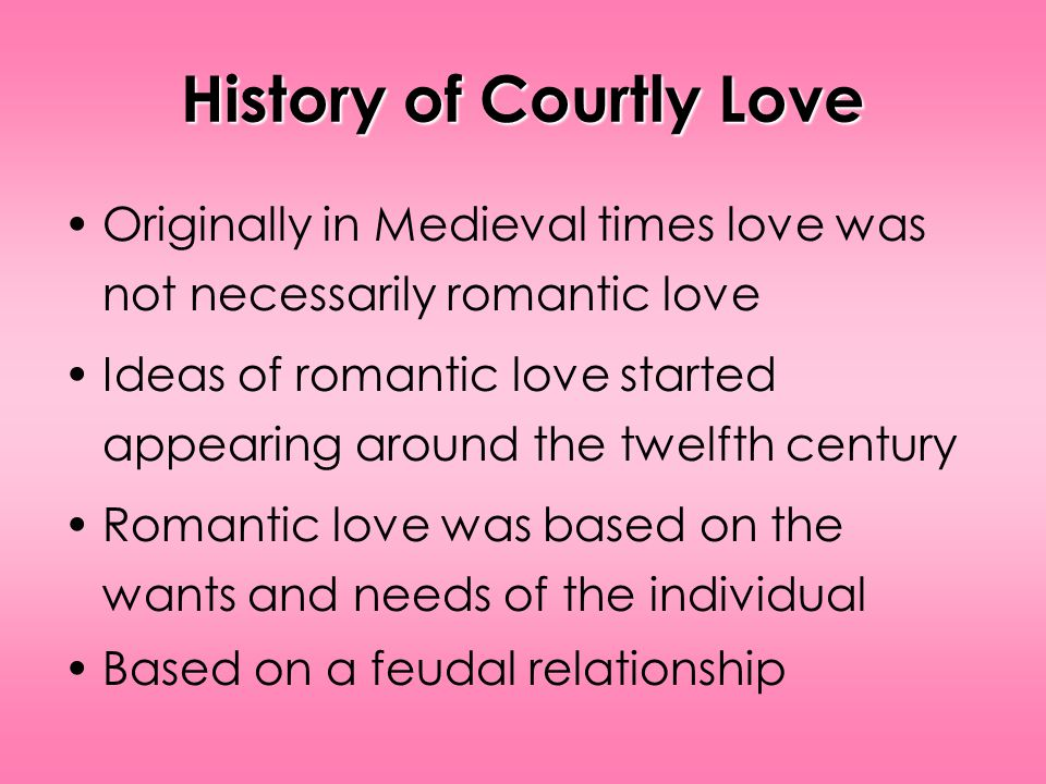 History of Courtly Love Originally in Medieval times love was not necessarily romantic love Ideas of romantic love started appearing around the twelfth century Romantic love was based on the wants and needs of the individual Based on a feudal relationship
