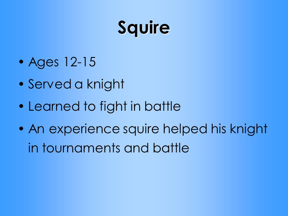 Squire Ages 12-15 Served a knight Learned to fight in battle An experience squire helped his knight in tournaments and battle