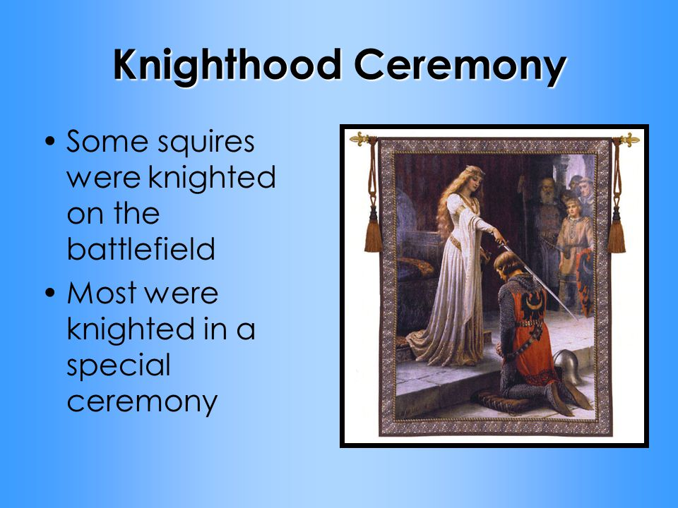 Knighthood Ceremony Some squires were knighted on the battlefield Most were knighted in a special ceremony