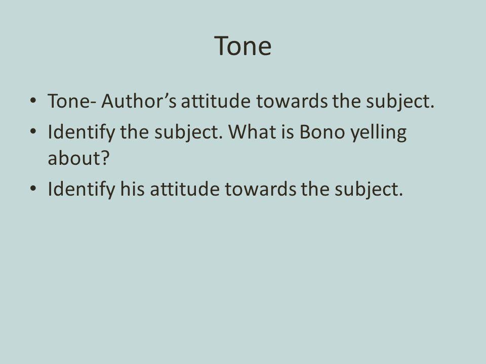 Tone Tone- Authors attitude towards the subject. Identify the subject.