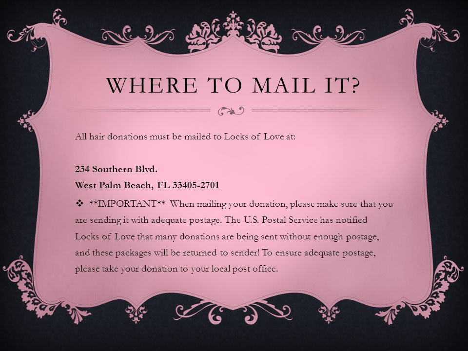 WHERE TO MAIL IT? All hair donations must be mailed to Locks of Love at: 234 Southern Blvd. West Palm Beach, FL 33405-2701 **IMPORTANT** When mailing