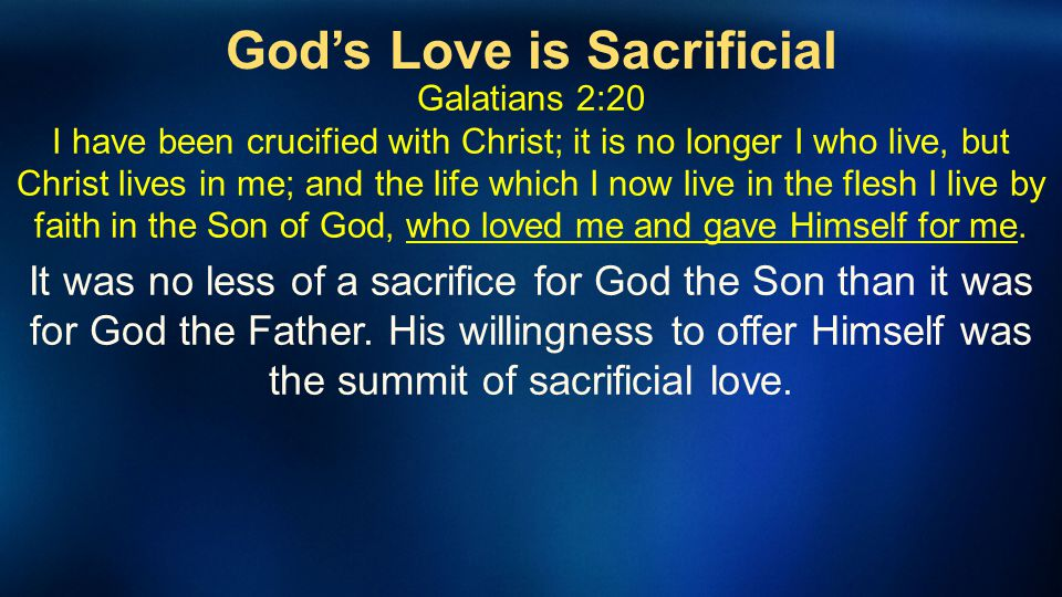 Gods Love is Sacrificial Galatians 2:20 I have been crucified with Christ; it is no longer I who live, but Christ lives in me; and the life which I no