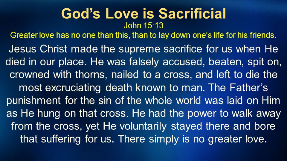 Gods Love is Sacrificial John 15:13 Greater love has no one than this, than to lay down ones life for his friends. Jesus Christ made the supreme sacri