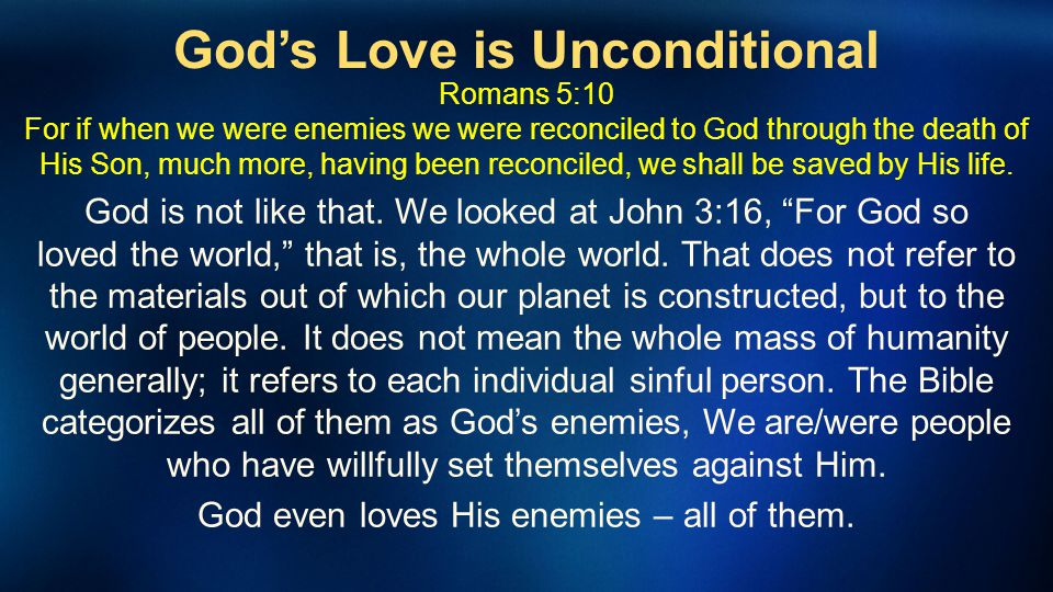 Gods Love is Unconditional Romans 5:10 For if when we were enemies we were reconciled to God through the death of His Son, much more, having been reco