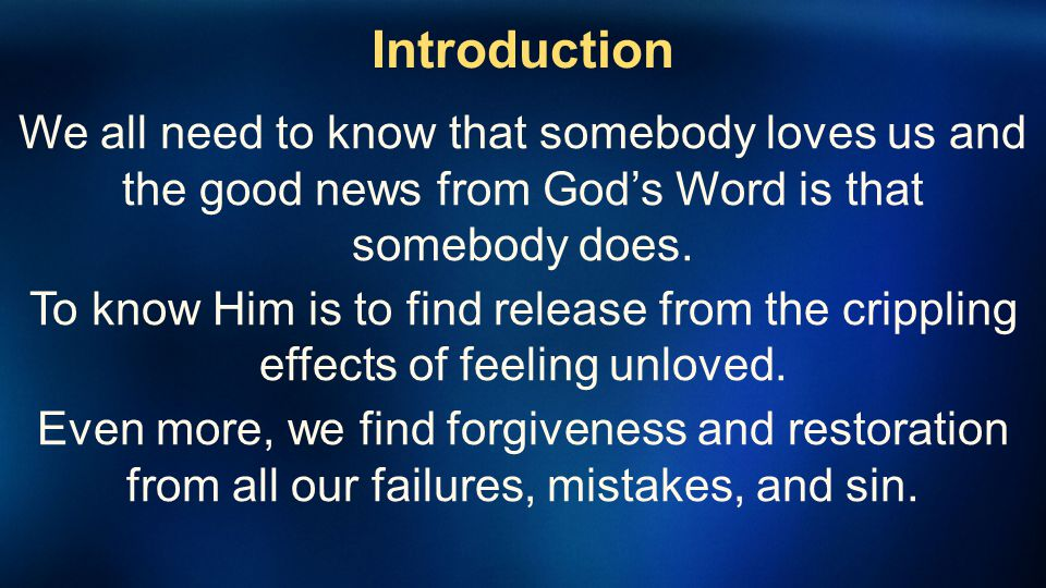 Introduction We all need to know that somebody loves us and the good news from Gods Word is that somebody does. To know Him is to find release from th