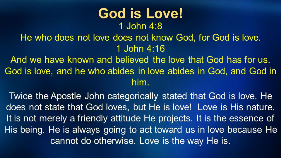 God is Love! 1 John 4:8 He who does not love does not know God, for God is love. 1 John 4:16 And we have known and believed the love that God has for