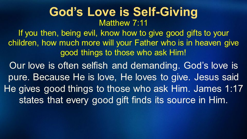 Gods Love is Self-Giving Matthew 7:11 If you then, being evil, know how to give good gifts to your children, how much more will your Father who is in