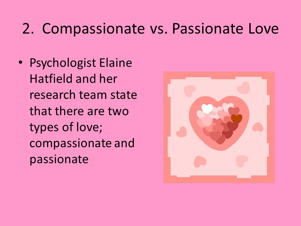 Kind of lovePassionIntimacyCommitment Nonlove--- Liking-X- InfatuationX-- Empty love--X Romantic loveXX- Companionate love-XX Fatuous loveX-X Consumate loveXXX These components may be combined to characterise eight kinds of love.