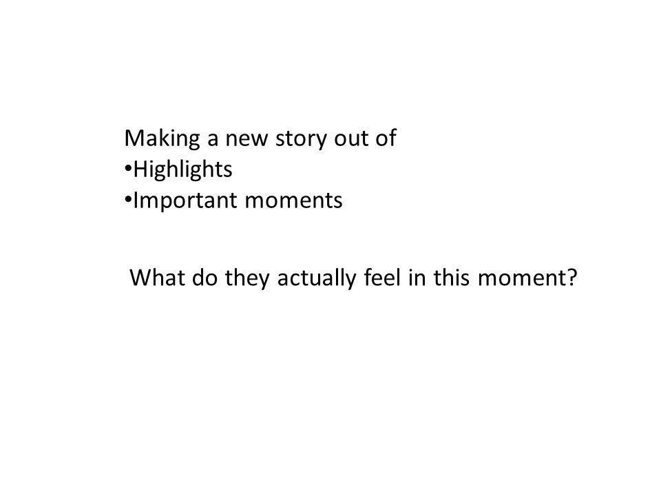 Making a new story out of Highlights Important moments What do they actually feel in this moment?