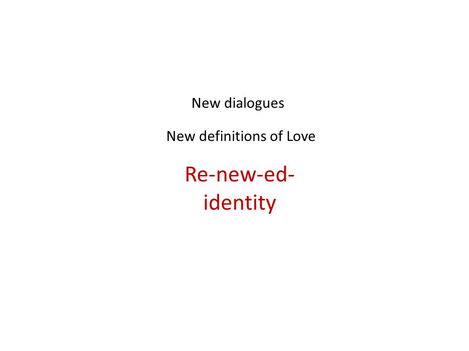 New dialogues New definitions of Love Re-new-ed- identity