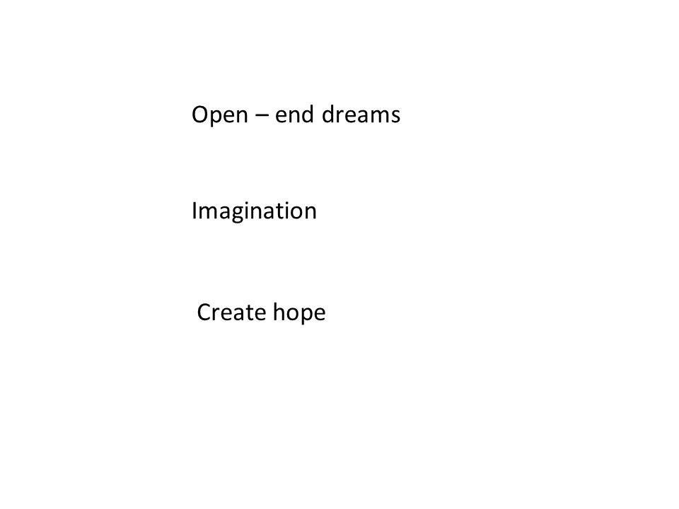 Open – end dreams Imagination Create hope