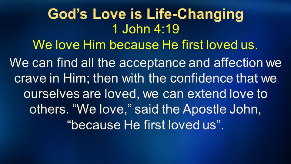 Gods Love is Life-Changing 1 John 4:19 We love Him because He first loved us. We can find all the acceptance and affection we crave in Him; then with