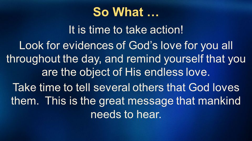 So What … It is time to take action! Look for evidences of Gods love for you all throughout the day, and remind yourself that you are the object of Hi