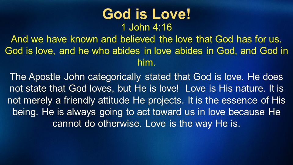 God is Love! 1 John 4:16 And we have known and believed the love that God has for us. God is love, and he who abides in love abides in God, and God in