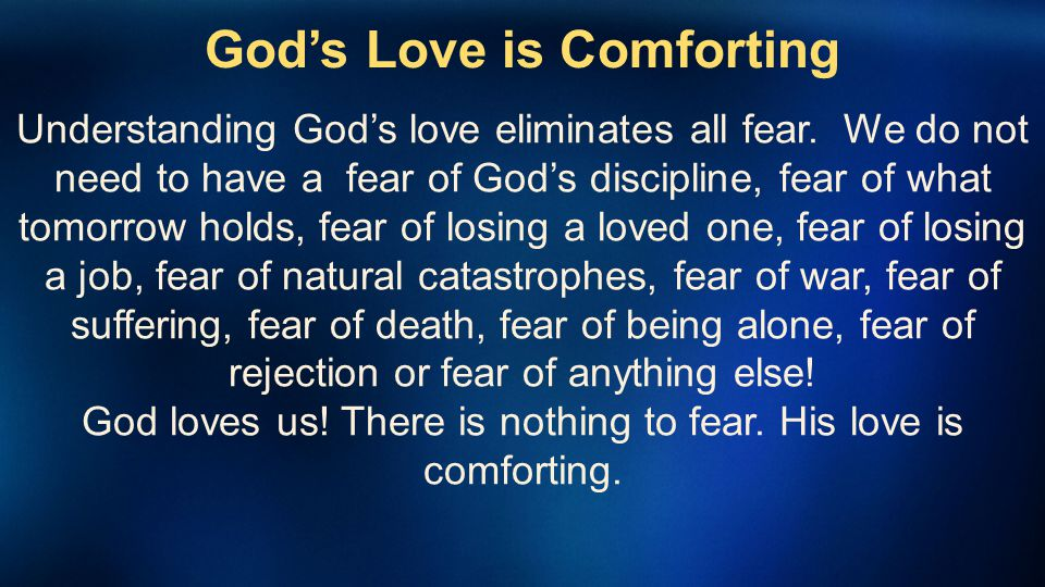 Gods Love is Comforting Understanding Gods love eliminates all fear. We do not need to have a fear of Gods discipline, fear of what tomorrow holds, fe