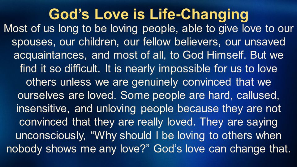 Gods Love is Life-Changing Most of us long to be loving people, able to give love to our spouses, our children, our fellow believers, our unsaved acqu