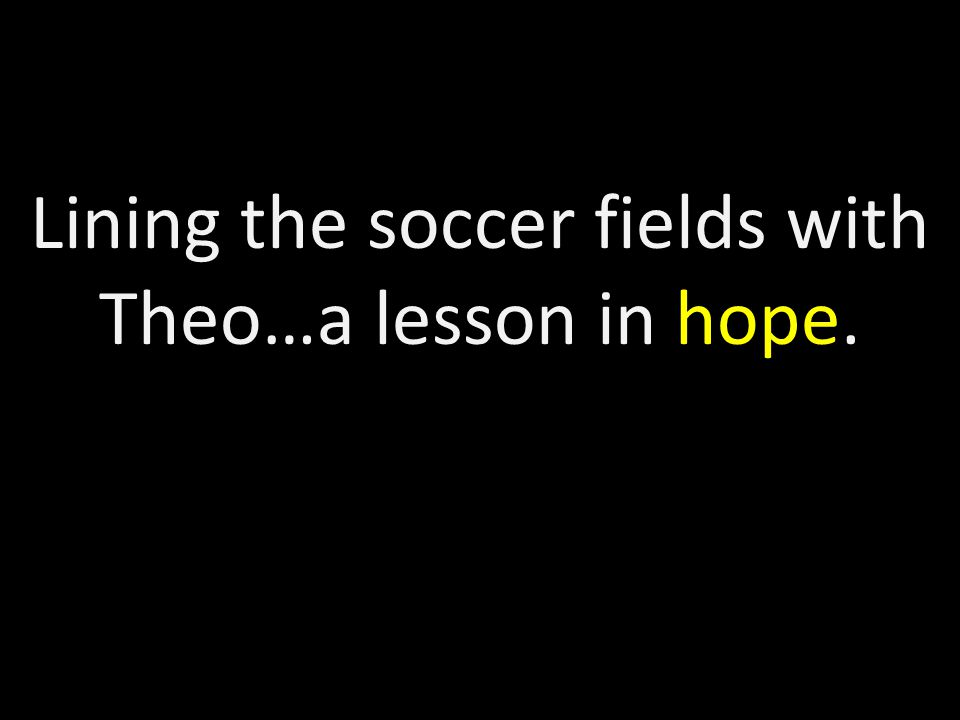 Lining the soccer fields with Theo…a lesson in hope.