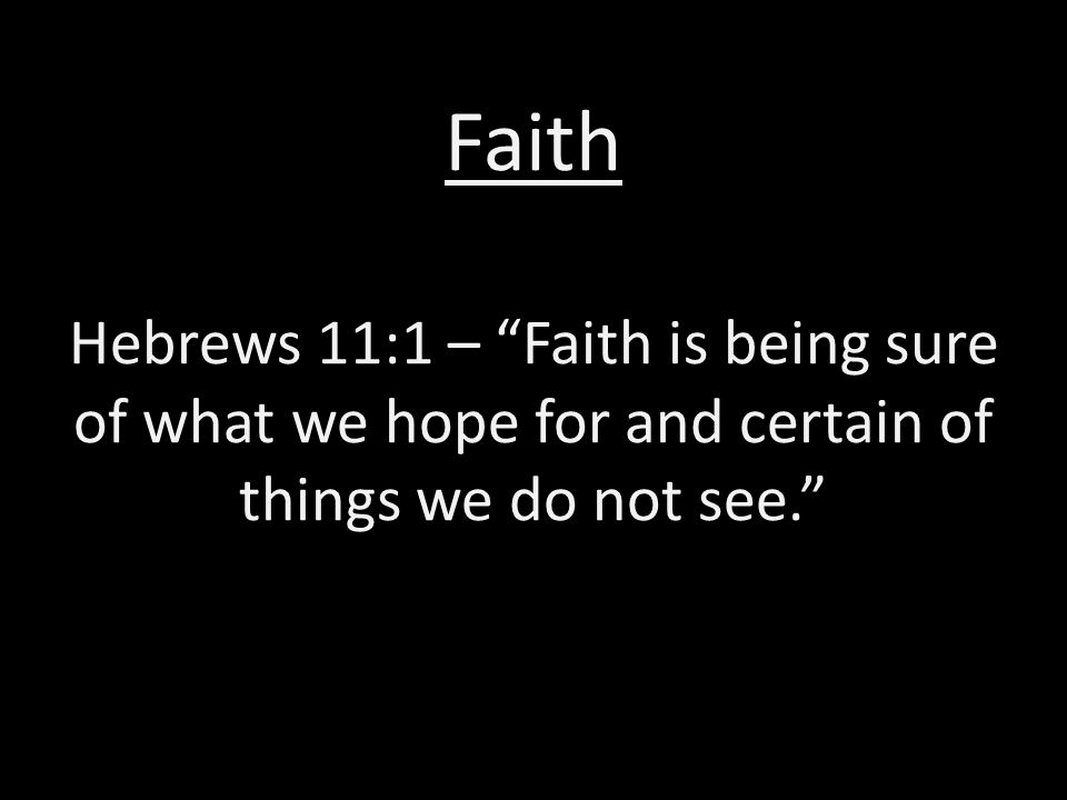 Faith Hebrews 11:1 – Faith is being sure of what we hope for and certain of things we do not see.