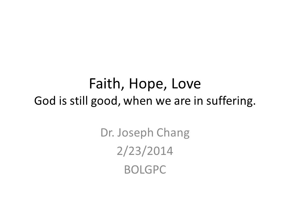 Faith, Hope, Love God is still good, when we are in suffering. Dr. Joseph Chang 2/23/2014 BOLGPC