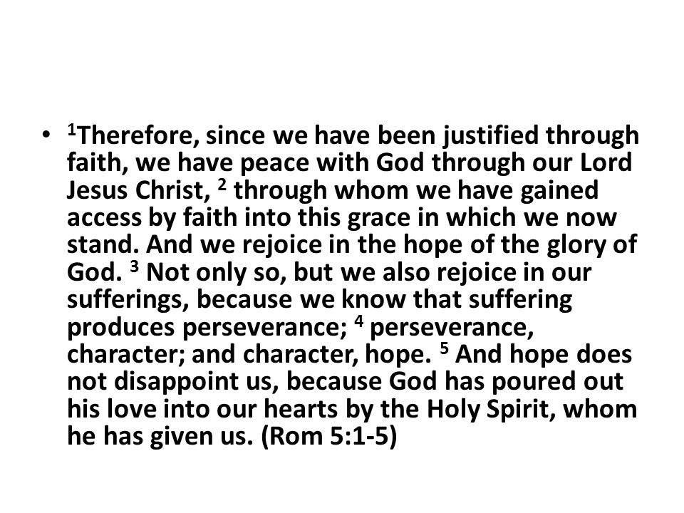 1 Therefore, since we have been justified through faith, we have peace with God through our Lord Jesus Christ, 2 through whom we have gained access by faith into this grace in which we now stand.