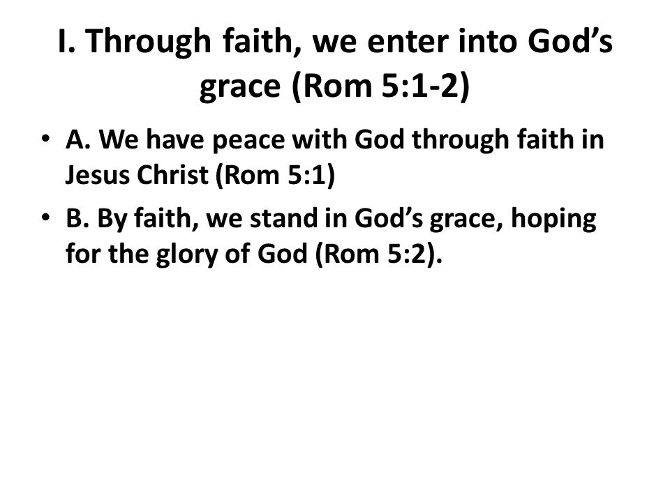 I. Through faith, we enter into Gods grace (Rom 5:1-2) A.