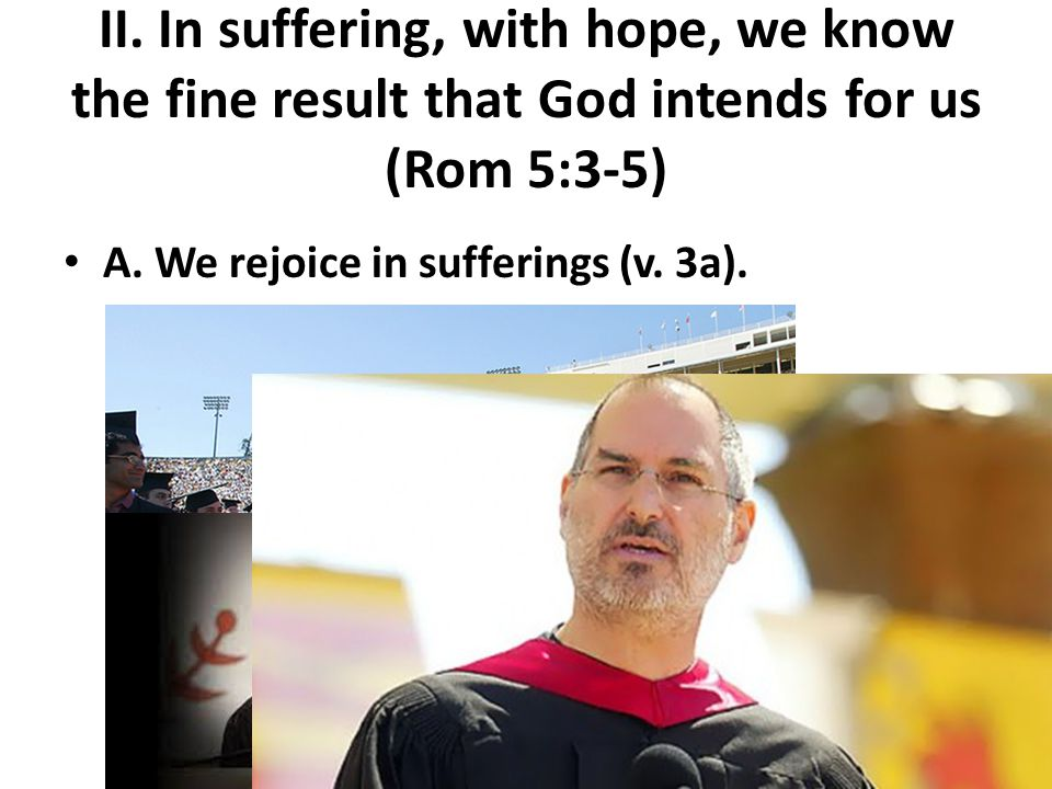 II. In suffering, with hope, we know the fine result that God intends for us (Rom 5:3-5) A.