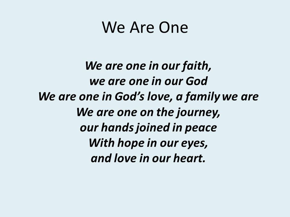 We Are One We are one in our faith, we are one in our God We are one in Gods love, a family we are We are one on the journey, our hands joined in peac
