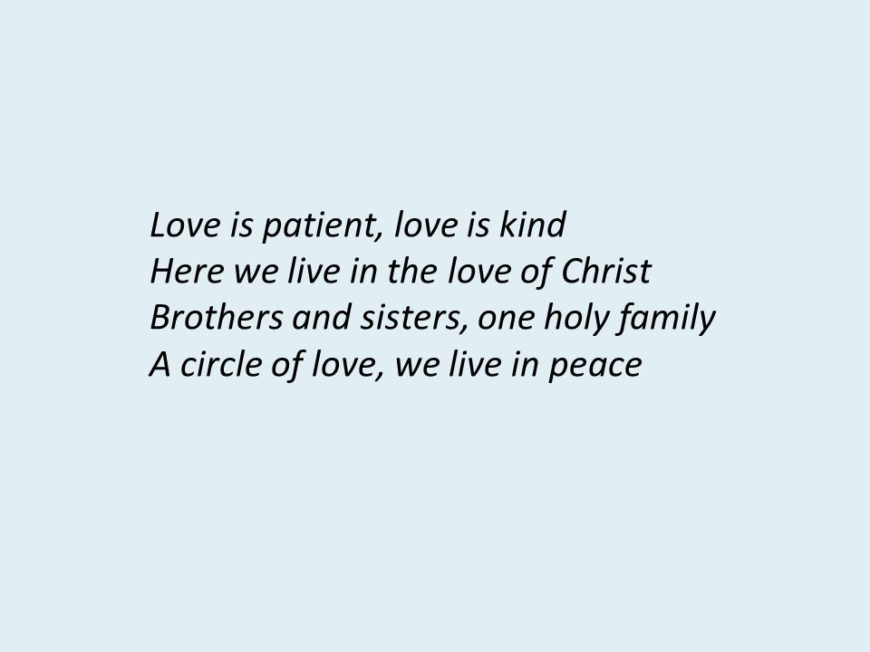 Love is patient, love is kind Here we live in the love of Christ Brothers and sisters, one holy family A circle of love, we live in peace