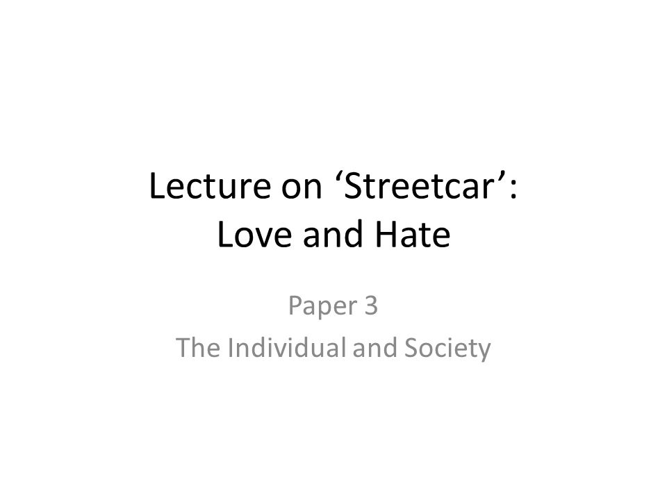 Lecture on Streetcar: Love and Hate Paper 3 The Individual and Society