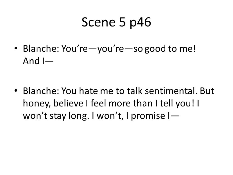 Scene 5 p46 Blanche: Youreyoureso good to me! And I Blanche: You hate me to talk sentimental. But honey, believe I feel more than I tell you! I wont s