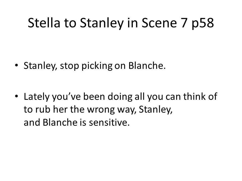 Stella to Stanley in Scene 7 p58 Stanley, stop picking on Blanche. Lately youve been doing all you can think of to rub her the wrong way, Stanley, and