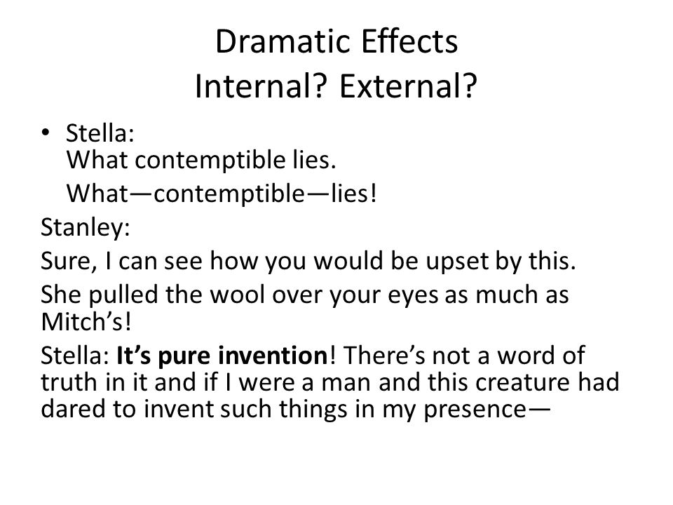 Dramatic Effects Internal? External? Stella: What contemptible lies. Whatcontemptiblelies! Stanley: Sure, I can see how you would be upset by this. Sh