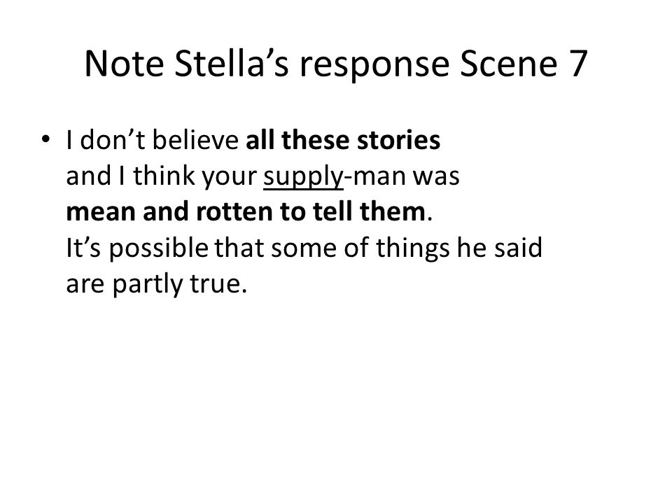 Note Stellas response Scene 7 I dont believe all these stories and I think your supply-man was mean and rotten to tell them. Its possible that some of