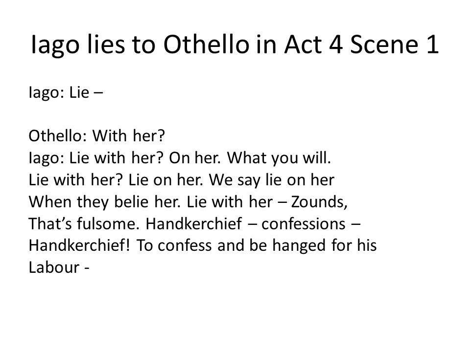 Iago lies to Othello in Act 4 Scene 1 Iago: Lie – Othello: With her? Iago: Lie with her? On her. What you will. Lie with her? Lie on her. We say lie o