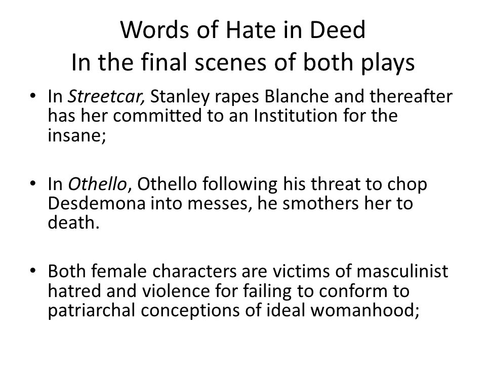 Words of Hate in Deed In the final scenes of both plays In Streetcar, Stanley rapes Blanche and thereafter has her committed to an Institution for the
